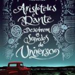 Resenha: Aristóteles e Dante Descobrem Os Segredos do Universo – Benjamin Alire Sáenz
